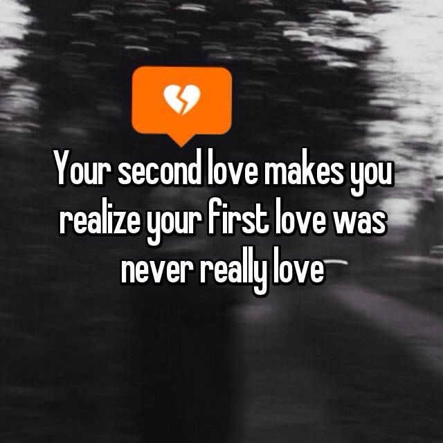 Your second love makes you realize your first love was never really love