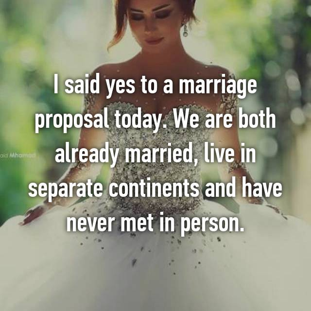 I said yes to a marriage proposal today. We are both already married, live in separate continents and have never met in person.