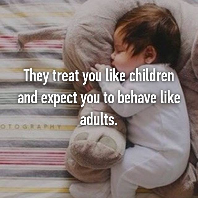 They treat you like children and expect you to behave like adults.