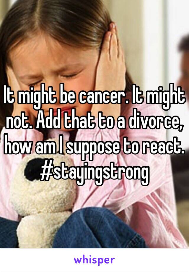 It might be cancer. It might not. Add that to a divorce, how am I suppose to react. #stayingstrong