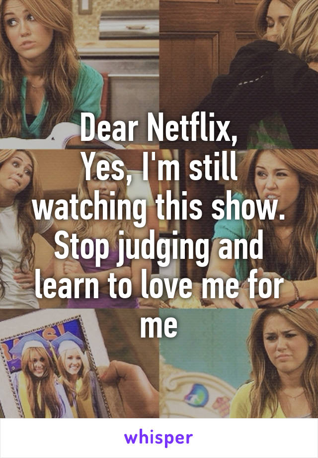 Dear Netflix, Yes, I'm still watching this show  Stop judging and