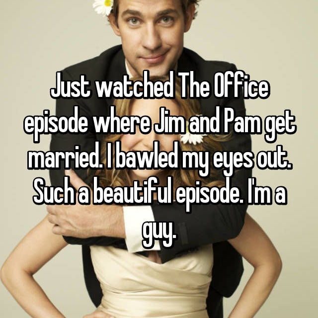 Just watched The Office episode where Jim and Pam get married. I bawled my eyes out. Such a beautiful episode. I'm a guy.