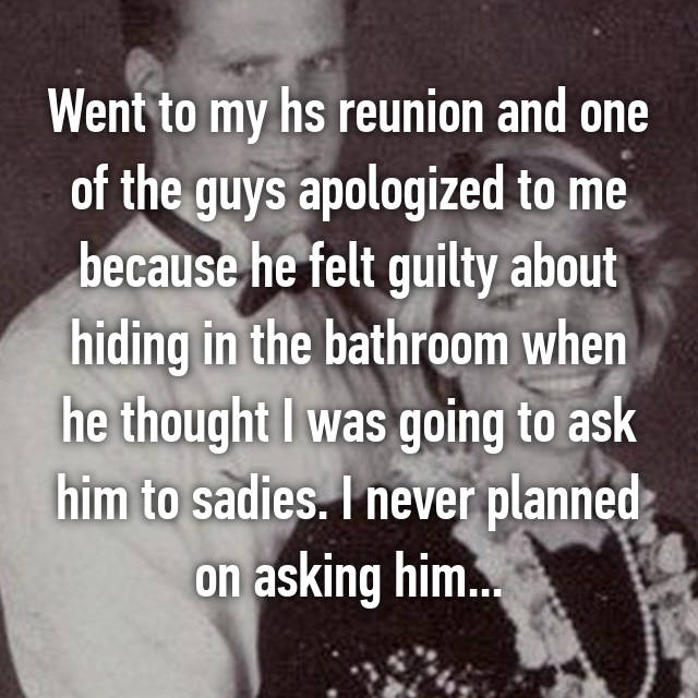 Went to my hs reunion and one of the guys apologized to me because he felt guilty about hiding in the bathroom when he thought I was going to ask him to sadies. I never planned on asking him...