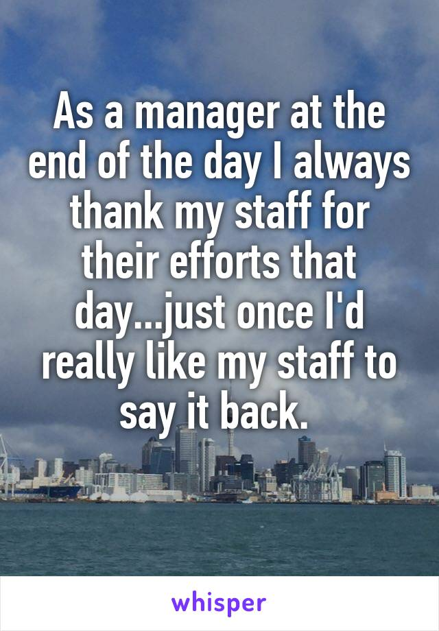 As a manager at the end of the day I always thank my staff for their efforts that day...just once I'd really like my staff to say it back.
