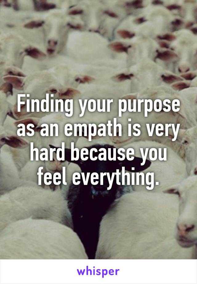 Finding your purpose as an empath is very hard because you feel everything.