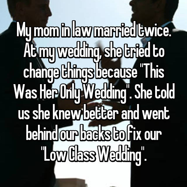 "My mom in law married twice. At my wedding, she tried to change things because ""This Was Her Only Wedding"". She told us she knew better and went behind our backs to fix our ""Low Class Wedding""."
