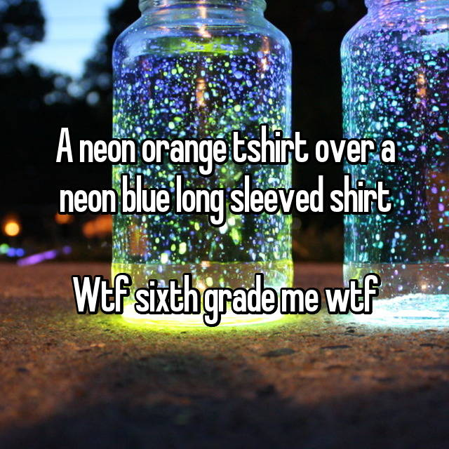 A neon orange tshirt over a neon blue long sleeved shirt  Wtf sixth grade me wtf