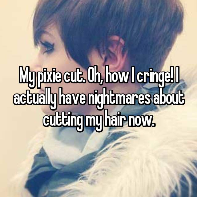 My pixie cut. Oh, how I cringe! I actually have nightmares about cutting my hair now.