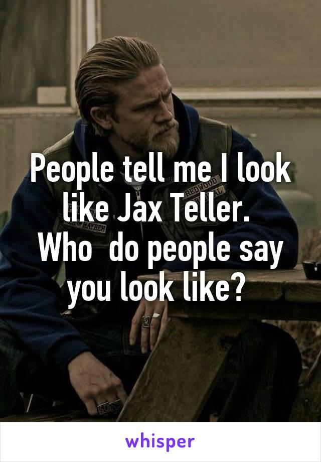 People Tell Me I Look Like Jax Teller Who Do People Say You Look Like