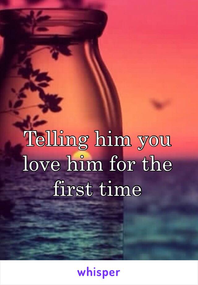 Telling him you love him for the first time