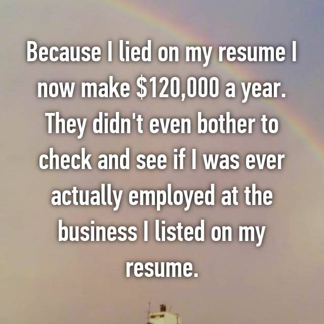 Because I lied on my resume I now make $120,000 a year. They didn't even bother to check and see if I was ever actually employed at the business I listed on my resume.