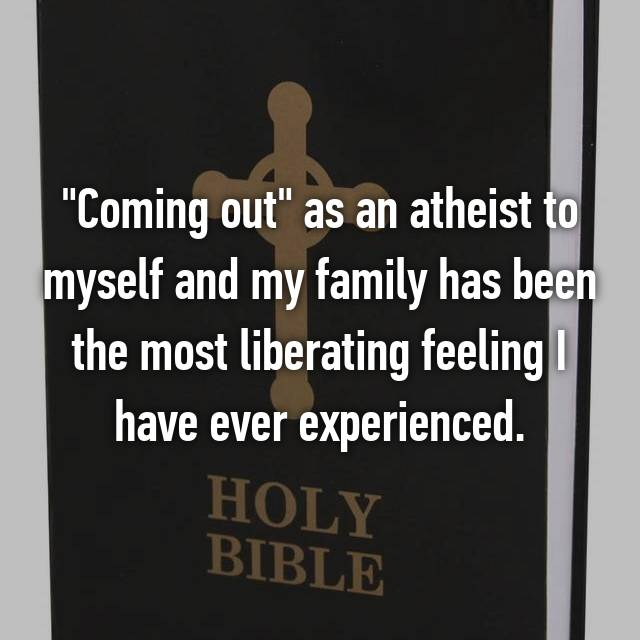 """Coming out"" as an atheist to myself and my family has been the most liberating feeling I have ever experienced."