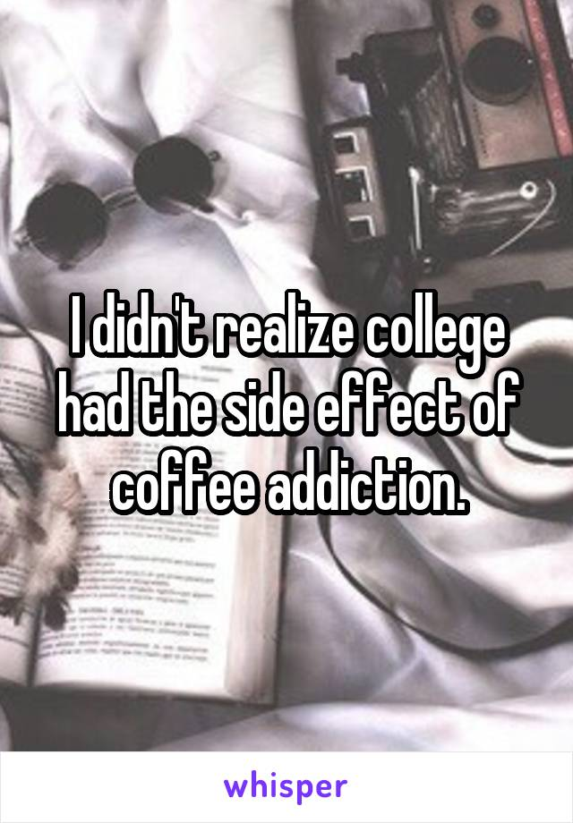 I didn't realize college had the side effect of coffee addiction.