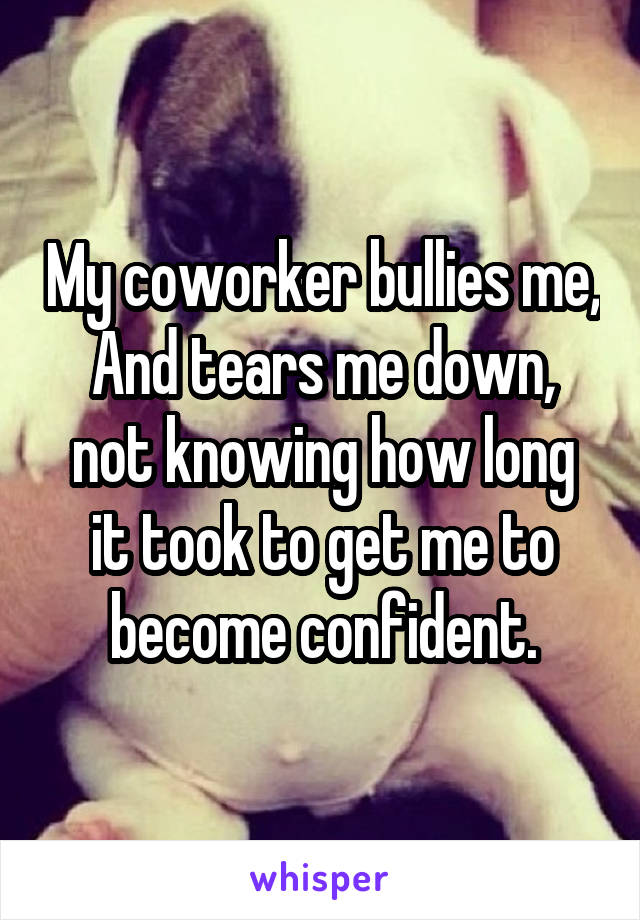 My coworker bullies me, And tears me down, not knowing how long it took to get me to become confident.