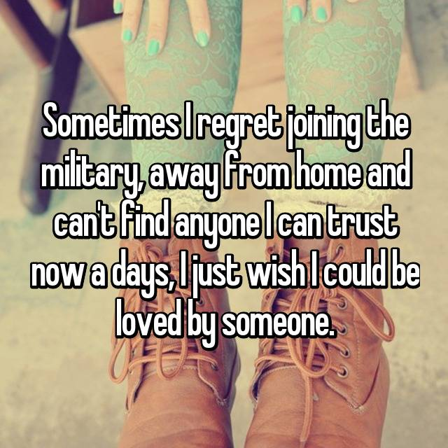 Sometimes I regret joining the military, away from home and can't find anyone I can trust now a days, I just wish I could be loved by someone.