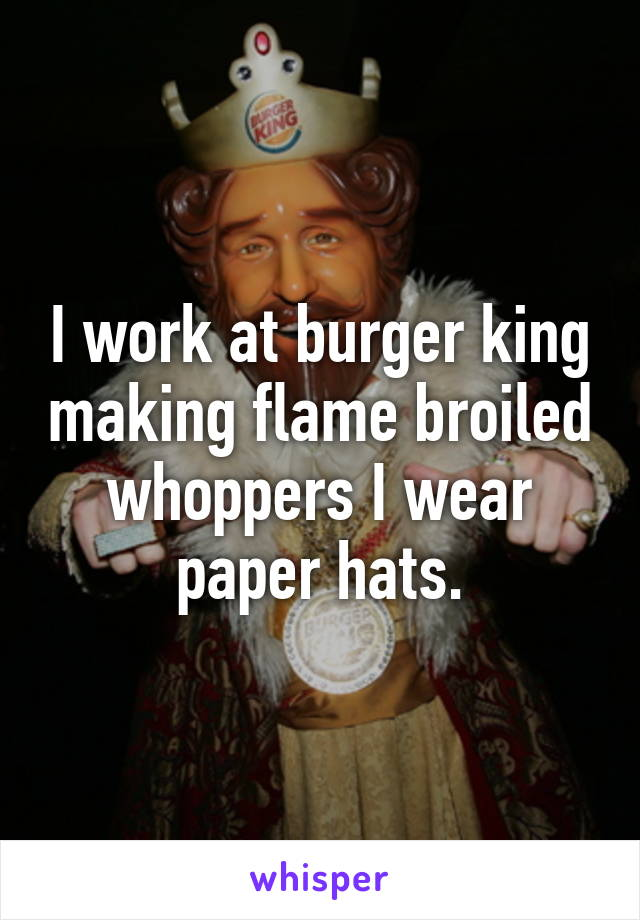 I Work At Burger King Making Flame Broiled Whoppers