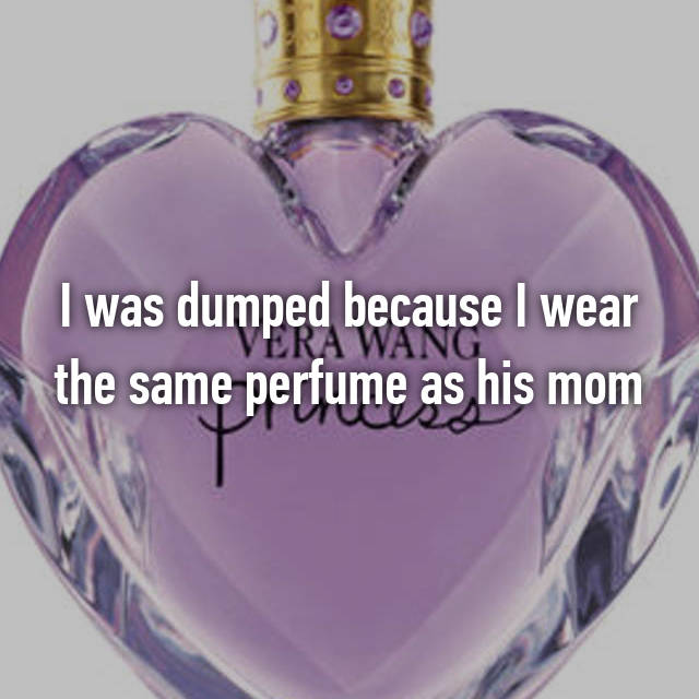 I was dumped because I wear the same perfume as his mom