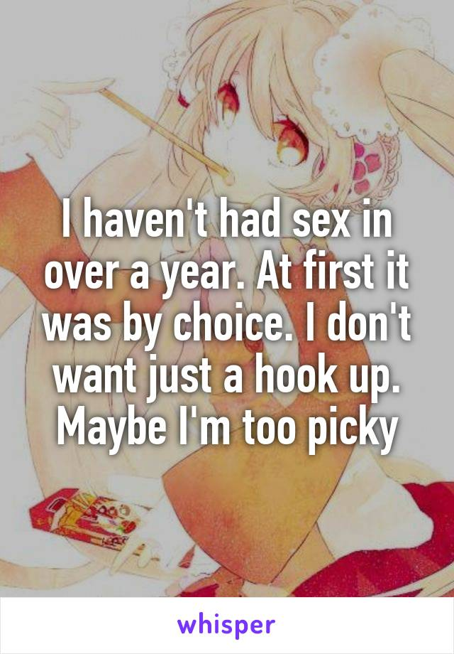 I haven't had sex in over a year. At first it was by choice. I don't want just a hook up. Maybe I'm too picky