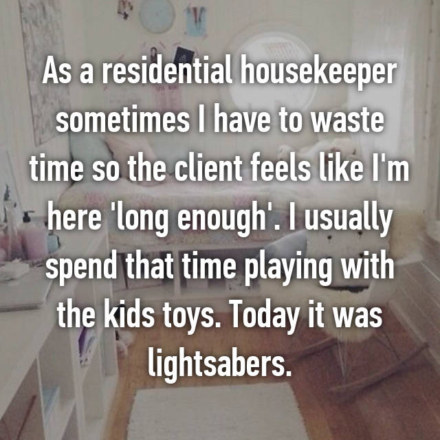 As a residential housekeeper sometimes I have to waste time so the client feels like I'm here 'long enough'. I usually spend that time playing with the kids toys. Today it was lightsabers.