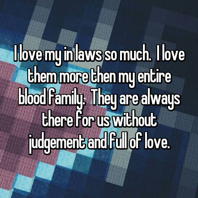 I love my in laws so much.  I love them more then my entire blood family.  They are always there for us without judgement and full of love.