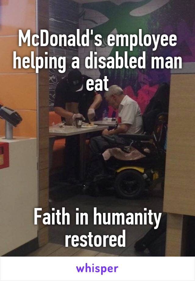 McDonald's employee helping a disabled man eat      Faith in humanity restored