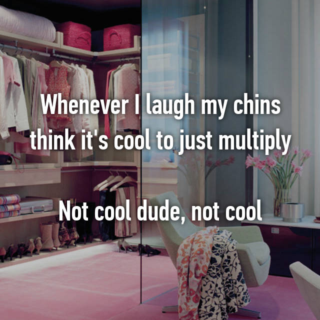 Whenever I laugh my chins think it's cool to just multiply  Not cool dude, not cool