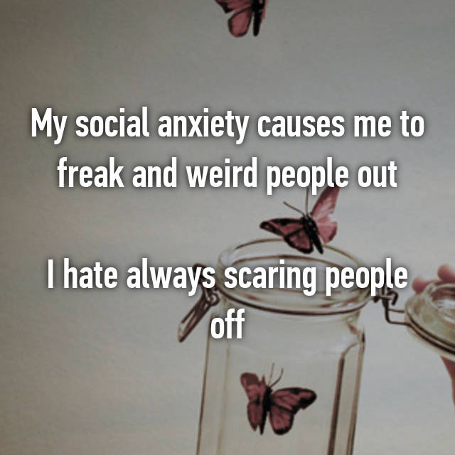 My social anxiety causes me to freak and weird people out  I hate always scaring people off