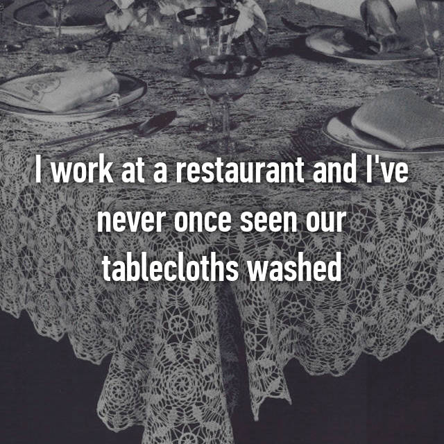 I work at a restaurant and I've never once seen our tablecloths washed