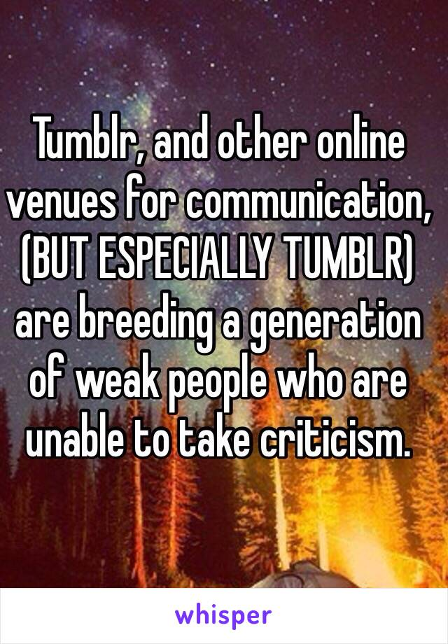 Tumblr And Other Online Venues For Communication But Especially Tumblr Are Breeding A Generation Of Weak