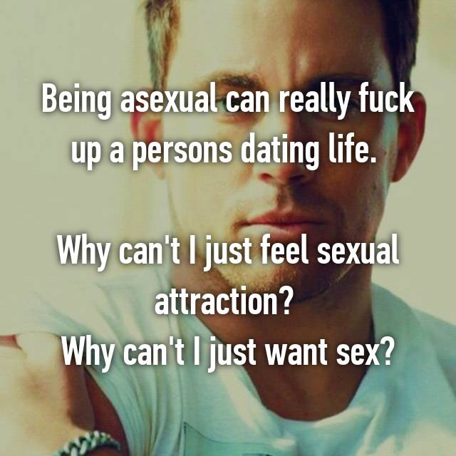 Being asexual can really fuck up a persons dating life.   Why can't I just feel sexual attraction?  Why can't I just want sex?