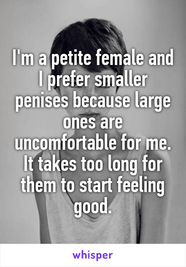 I'm a petite female and I prefer smaller penises because large ones are uncomfortable for me. It takes too long for them to start feeling good.