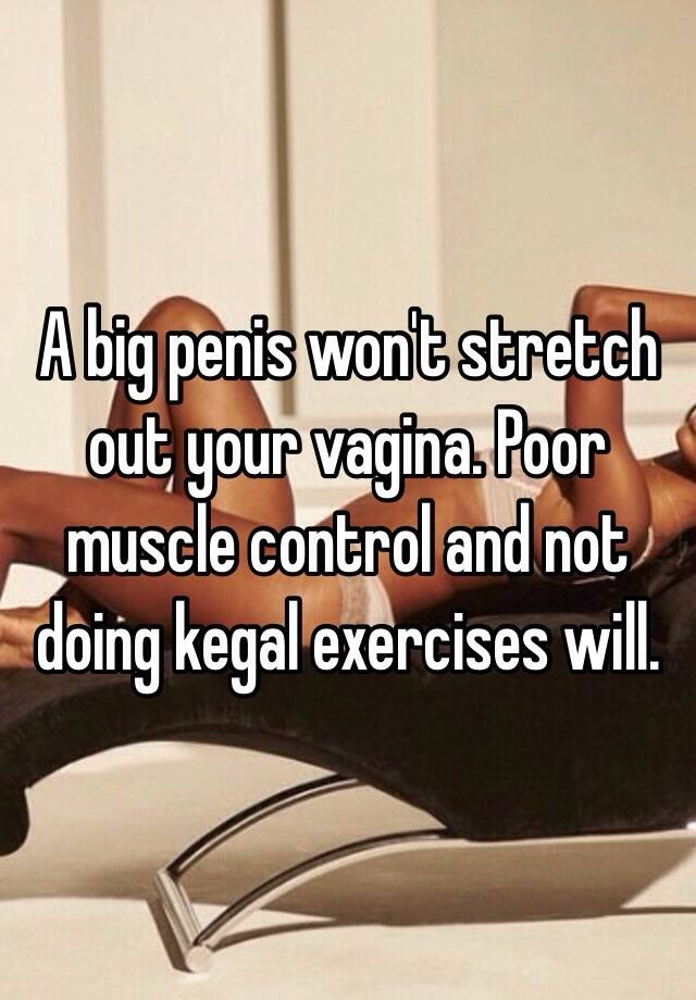 A Big Penis Wont Stretch Out Your Vagina Poor Muscle Control And Not Doing Kegal Exercises Will