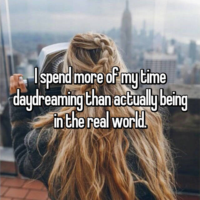 I spend more of my time daydreaming than actually being in the real world.