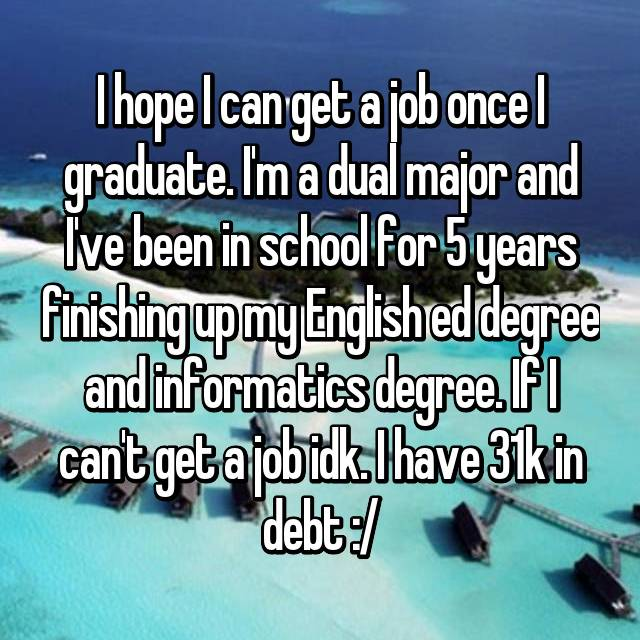 I hope I can get a job once I graduate. I'm a dual major and I've been in school for 5 years finishing up my English ed degree and informatics degree. If I can't get a job idk. I have 31k in debt :/