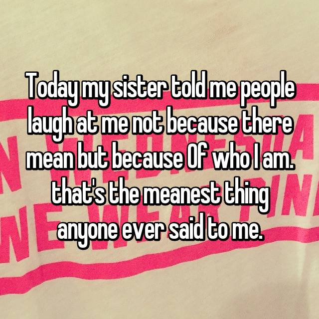 Today my sister told me people laugh at me not because there mean but because Of who I am. that's the meanest thing anyone ever said to me.