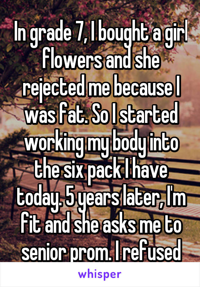 In grade 7, I bought a girl flowers and she rejected me because I was fat. So I started working my body into the six pack I have today. 5 years later, I'm fit and she asks me to senior prom. I refused