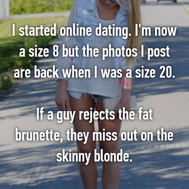 I started online dating. I'm now a size 8 but the photos I post are back when I was a size 20.  If a guy rejects the fat brunette, they miss out on the skinny blonde.