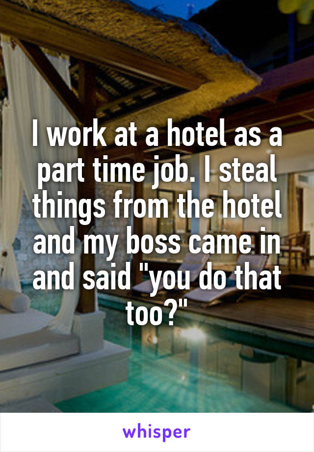 """I work at a hotel as a part time job. I steal things from the hotel and my boss came in and said """"you do that too?"""""""