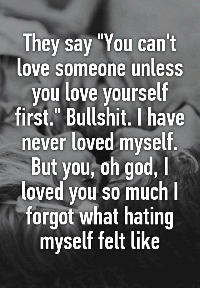 They say you cant love someone unless you love yourself first they say you cant love someone unless you love yourself first bullshit i have never loved myself but you oh god i loved you so much i forgot what thecheapjerseys Image collections