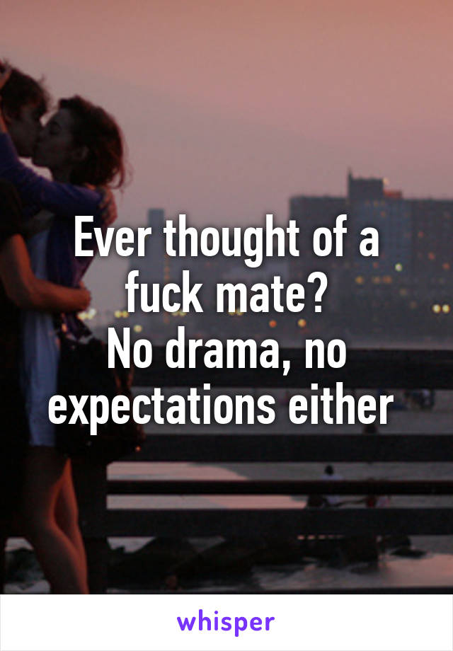 Ever thought of a fuck mate? No drama, no expectations either