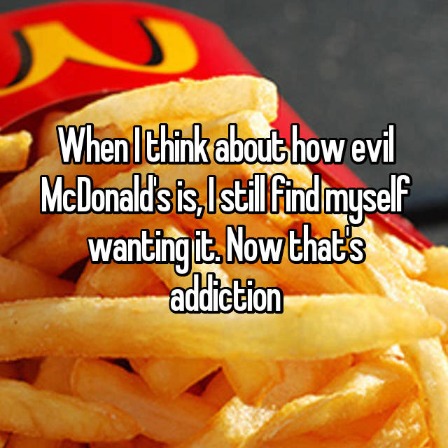 When I think about how evil McDonald's is, I still find myself wanting it. Now that's addiction