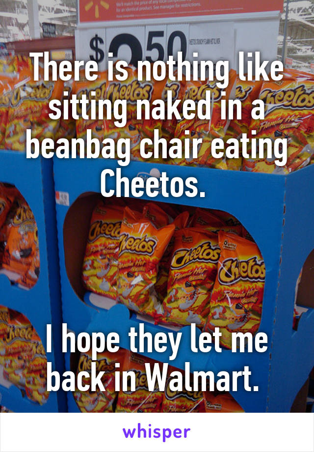 There Is Nothing Like Sitting Naked In A Beanbag Chair Eating Cheetos