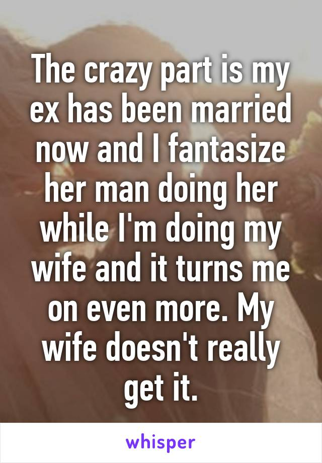 The crazy part is my ex has been married now and I fantasize her man doing her while I'm doing my wife and it turns me on even more. My wife doesn't really get it.