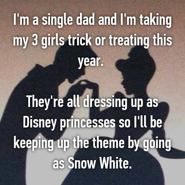 I'm a single dad and I'm taking my 3 girls trick or treating this year.   They're all dressing up as Disney princesses so I'll be keeping up the theme by going as Snow White.