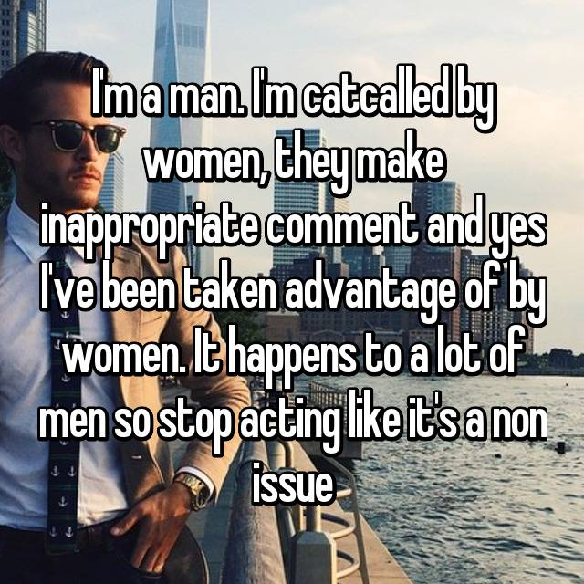 I'm a man. I'm catcalled by women, they make inappropriate comment and yes I've been taken advantage of by women. It happens to a lot of men so stop acting like it's a non issue