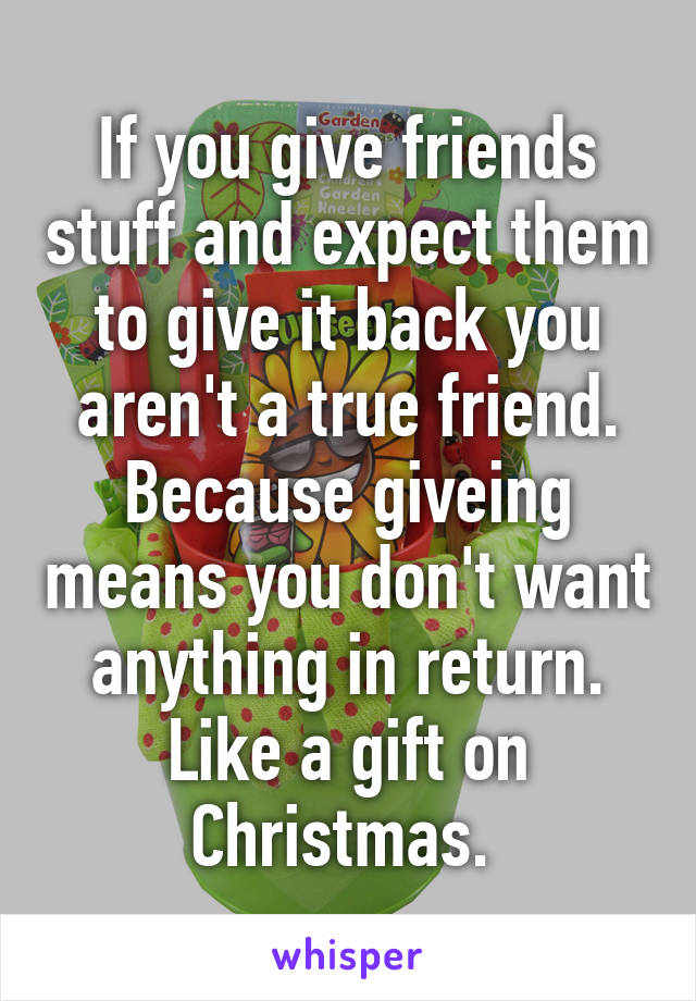 I Dont Want Anything For Christmas.If You Give Friends Stuff And Expect Them To Give It Back
