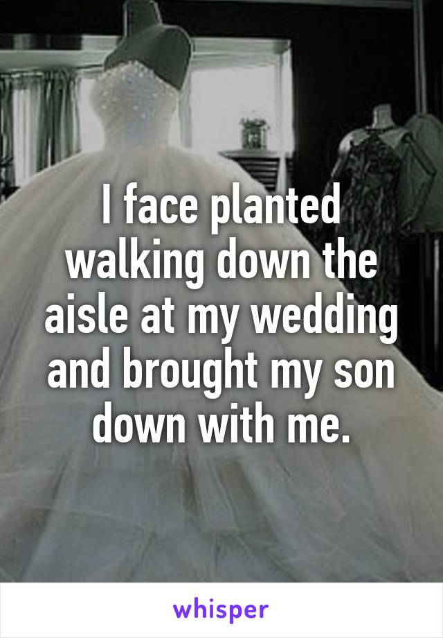 I face planted walking down the aisle at my wedding and brought my son down with me.