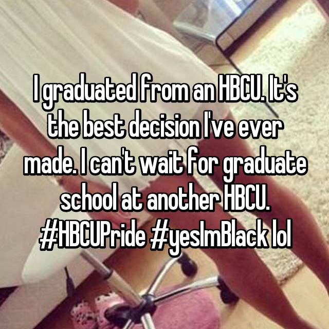 I graduated from an HBCU. It's the best decision I've ever made. I can't wait for graduate school at another HBCU. #HBCUPride #yesImBlack lol