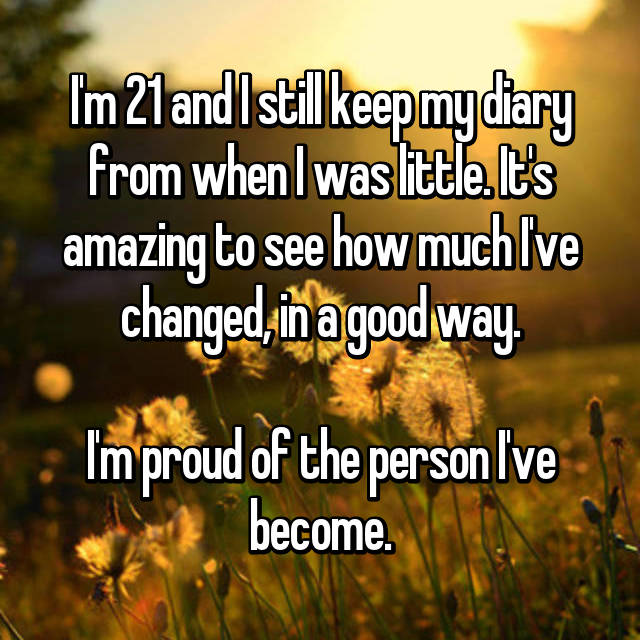 I'm 21 and I still keep my diary from when I was little. It's amazing to see how much I've changed, in a good way.  I'm proud of the person I've become.