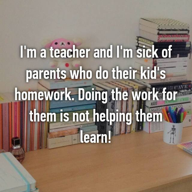 I'm a teacher and I'm sick of parents who do their kid's homework. Doing the work for them is not helping them learn!